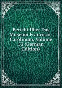 Книга под заказ: «Bericht Über Das Museum Francisco-Carolinum, Volume 53 (German Edition)»