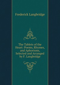The Tablets of the Heart: Poems, Rhymes, and Aphorisms, Selected and Arranged by F. Langbridge, Frederick Langbridge обложка-превью