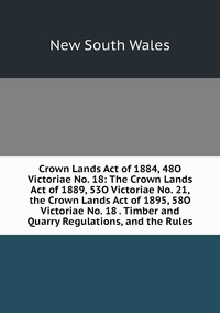 Книга под заказ: «Crown Lands Act of 1884, 48O Victoriae No. 18: The Crown Lands Act of 1889, 53O Victoriae No. 21, the Crown Lands Act of 1895, 58O Victoriae No. 18 . Timber and Quarry Regulations, and the Rules»