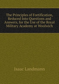 Книга под заказ: «The Principles of Fortification, Reduced Into Questions and Answers, for the Use of the Royal Military Academy at Woolwich»