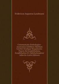 Книга под заказ: «Commentatio Pathologico-Anatomica Exhibens Morbum Cerebri Oculique Singularem: Paucis De Exophthalmia, Exophthalmo Et Ophthalmoptosi Adjectis (Latin Edition)»