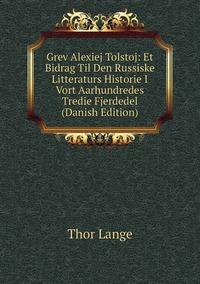 Книга под заказ: «Grev Alexiej Tolstoj: Et Bidrag Til Den Russiske Litteraturs Historie I Vort Aarhundredes Tredie Fjerdedel (Danish Edition)»
