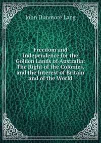 Книга под заказ: «Freedom and Independence for the Golden Lands of Australia: The Right of the Colonies, and the Interest of Britain and of the World»