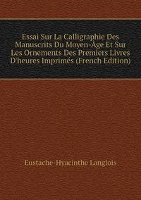 Книга под заказ: «Essai Sur La Calligraphie Des Manuscrits Du Moyen-Âge Et Sur Les Ornements Des Premiers Livres D'heures Imprimés (French Edition)»