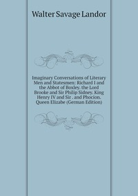 Книга под заказ: «Imaginary Conversations of Literary Men and Statesmen: Richard I and the Abbot of Boxley. the Lord Brooke and Sir Philip Sidney. King Henry IV and Sir . and Phocion. Queen Elizabe (German Edition)»