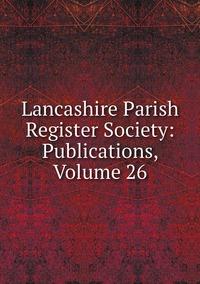 Книга под заказ: «Lancashire Parish Register Society: Publications, Volume 26»