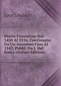 Книга под заказ: «Diario Fiorentino Dal 1450 Al 1516, Continuato Da Un Anonimo Fino Al 1542, Pubbl. Da I. Del Badia (Italian Edition)»