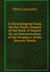 Книга под заказ: «A Chronological Essay, On the Ninth Chapter of the Book of Daniel: Or, an Interpretation, of the Prophecy of the Seventy Weeks»