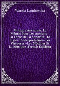 Книга под заказ: «Musique Ancienne: Le Mépris Pour Les Anciens--La Force De La Sonorité--Le Style--L'interprétation--Les Virtuoses--Les Mécènes Et La Musique (French Edition)»