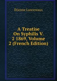 Книга под заказ: «A Treatise On Syphilis V. 2 1869, Volume 2 (French Edition)»
