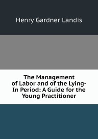 Книга под заказ: «The Management of Labor and of the Lying-In Period: A Guide for the Young Practitioner»