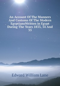 Книга под заказ: «An Account Of The Manners And Customs Of The Modern EgyptiansWritten in Egypt During The Years 1833, 34 And 35»
