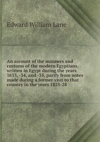 Книга под заказ: «An account of the manners and customs of the modern Egyptians, written in Egypt during the years 1833, -34, and -35, partly from notes made during a former visit to that country in the years 1825-28»