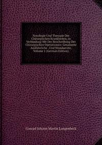 Nosologie Und Therapie Der Chirurgischen Krankheiten, in Verbindung Mit Der Beschreibung Der Chirurgischen Operationen: Gesammte Ausführliche . Und Wundaerzte, Volume 1 (German Edition), Conrad Johann Martin Langenbeck обложка-превью