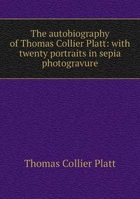 Книга под заказ: «The autobiography of Thomas Collier Platt: with twenty portraits in sepia photogravure»