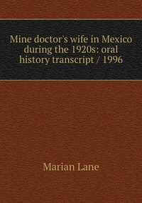 Книга под заказ: «Mine doctor's wife in Mexico during the 1920s: oral history transcript / 1996»