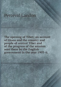 Книга под заказ: «The opening of Tibet; an account of Lhasa and the country and people of central Tibet and of the progress of the mission sent there by the English government in the year 1903-4;»