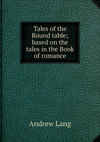 Книга под заказ: «Tales of the Round table; based on the tales in the Book of romance»