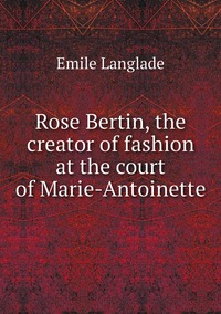 Rose Bertin, the creator of fashion at the court of Marie-Antoinette, Emile Langlade обложка-превью