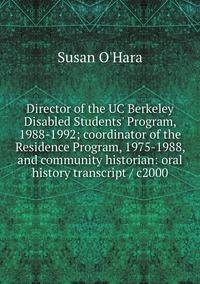 Книга под заказ: «Director of the UC Berkeley Disabled Students' Program, 1988-1992; coordinator of the Residence Program, 1975-1988, and community historian: oral history transcript / c2000»