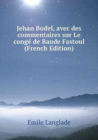 Книга под заказ: «Jehan Bodel, avec des commentaires sur Le congé de Baude Fastoul (French Edition)»