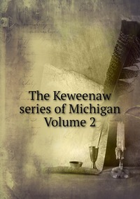Книга под заказ: «The Keweenaw series of Michigan Volume 2»