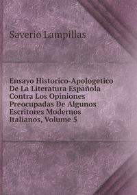 Книга под заказ: «Ensayo Historico-Apologetico De La Literatura Española Contra Los Opiniones Preocupadas De Algunos Escritores Modernos Italianos, Volume 5»