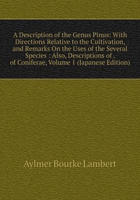 A Description of the Genus Pinus: With Directions Relative to the Cultivation, and Remarks On the Uses of the Several Species : Also, Descriptions of . of Coniferae, Volume 1 (Japanese Edition), Aylmer Bourke Lambert обложка-превью