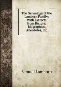 Книга под заказ: «The Genealogy of the Lamborn Family: With Extracts from History, Biographies, Anecdotes, Etc»