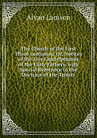 Книга под заказ: «The Church of the First Three Centuries: Or, Notices of the Lives and Opinions of the Early Fathers, with Special Reference to the Doctrine of the Trinity»