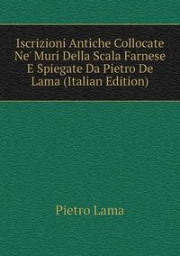 Книга под заказ: «Iscrizioni Antiche Collocate Ne' Muri Della Scala Farnese E Spiegate Da Pietro De Lama (Italian Edition)»