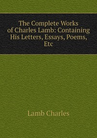 Книга под заказ: «The Complete Works of Charles Lamb: Containing His Letters, Essays, Poems, Etc»