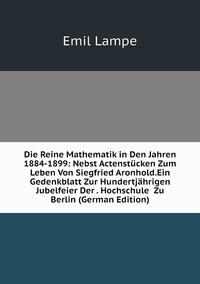 Книга под заказ: «Die Reine Mathematik in Den Jahren 1884-1899: Nebst Actenstücken Zum Leben Von Siegfried Aronhold.Ein Gedenkblatt Zur Hundertjährigen Jubelfeier Der . Hochschule  Zu Berlin (German Edition)»