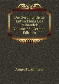 Книга под заказ: «Die Geschichtliche Entwicklung Des Freihandels, Volume 85 (German Edition)»