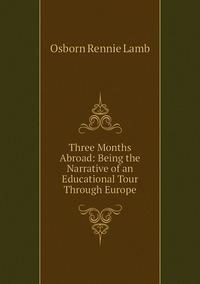 Three Months Abroad: Being the Narrative of an Educational Tour Through Europe, Osborn Rennie Lamb обложка-превью