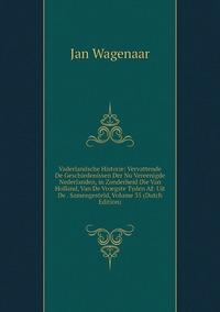Книга под заказ: «Vaderlandsche Historie: Vervattende De Geschiedenissen Der Nu Vereenigde Nederlanden, in Zonderheid Die Van Holland, Van De Vroegste Tyden Af: Uit De . Samengesteld, Volume 35 (Dutch Edition)»
