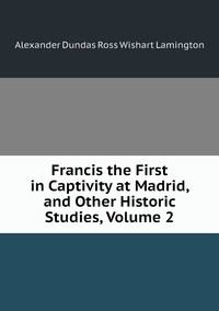 Книга под заказ: «Francis the First in Captivity at Madrid, and Other Historic Studies, Volume 2»