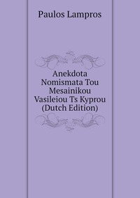 Книга под заказ: «Anekdota Nomismata Tou Mesainikou Vasileiou Ts Kyprou (Dutch Edition)»