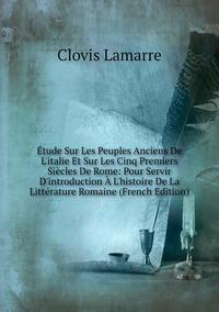 Книга под заказ: «Étude Sur Les Peuples Anciens De L'italie Et Sur Les Cinq Premiers Siècles De Rome: Pour Servir D'introduction À L'histoire De La Littérature Romaine (French Edition)»