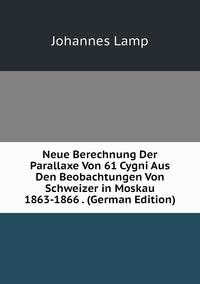 Книга под заказ: «Neue Berechnung Der Parallaxe Von 61 Cygni Aus Den Beobachtungen Von Schweizer in Moskau 1863-1866 . (German Edition)»