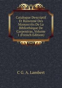 Книга под заказ: «Catalogue Descriptif Et Raisonné Des Manuscrits De La Bibliothèque De Carpentras, Volume 1 (French Edition)»
