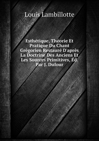 Книга под заказ: «Esthétique, Théorie Et Pratique Du Chant Grégorien Restauré D'après La Doctrine Des Anciens Et Les Sources Primitives, Éd. Par J. Dufour»