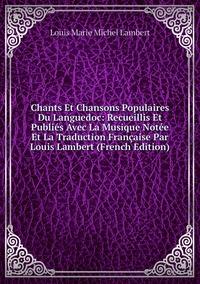 Книга под заказ: «Chants Et Chansons Populaires Du Languedoc: Recueillis Et Publiés Avec La Musique Notée Et La Traduction Française Par Louis Lambert (French Edition)»