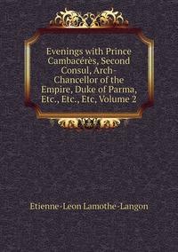 Книга под заказ: «Evenings with Prince Cambacérès, Second Consul, Arch-Chancellor of the Empire, Duke of Parma, Etc., Etc., Etc, Volume 2»