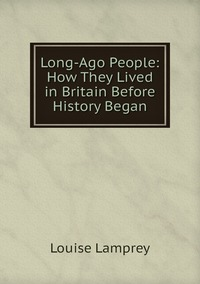 Книга под заказ: «Long-Ago People: How They Lived in Britain Before History Began»