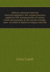 Книга под заказ: «Hebrew characters derived from hieroglyphics; the original pictures applied to the interpretation of various words and passages in the sacred writings . man . to which is added an Inquiry into the»