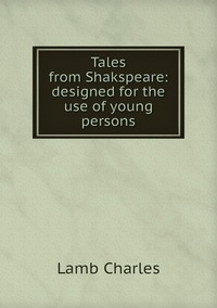 Книга под заказ: «Tales from Shakspeare: designed for the use of young persons»