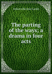 The parting of the ways; a drama in four acts, Osborn Rennie Lamb обложка-превью