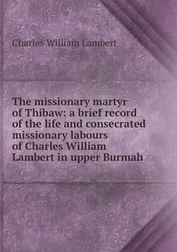 Книга под заказ: «The missionary martyr of Thibaw: a brief record of the life and consecrated missionary labours of Charles William Lambert in upper Burmah»