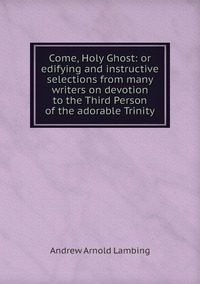 Книга под заказ: «Come, Holy Ghost: or edifying and instructive selections from many writers on devotion to the Third Person of the adorable Trinity»